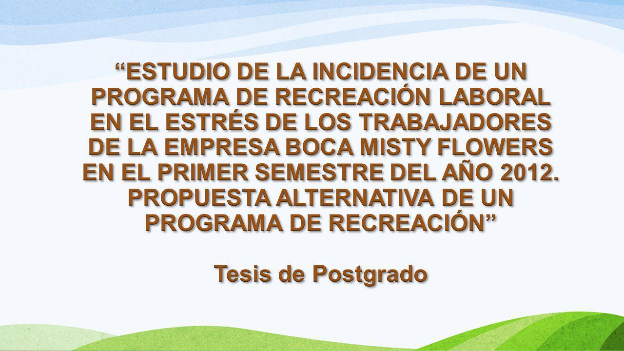 ESTUDIO DE LA INCIDENCIA DE UN PROGRAMA DE RECREACIÓN LABORAL EN EL ESTRÉS DE LOS TRABAJADORES DE LA EMPRESA BOCA MISTY FLOWERS EN EL PRIMER SEMESTRE DEL AÑO 2012. PROPUESTA ALTERNATIVA DE UN PROGRAMA DE RECREACIÓN