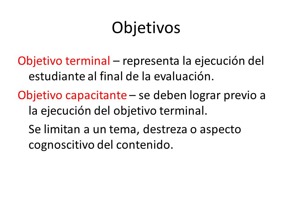 Objetivos Objetivo terminal – representa la ejecución del estudiante al final de la evaluación.