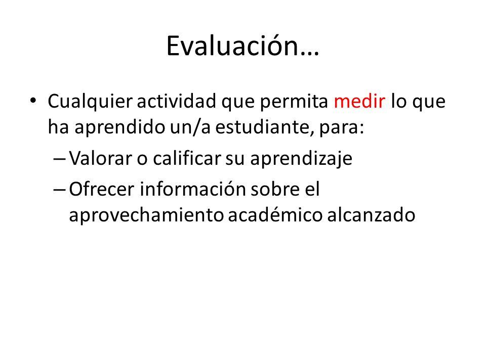 Evaluación… Cualquier actividad que permita medir lo que ha aprendido un/a estudiante, para: Valorar o calificar su aprendizaje.