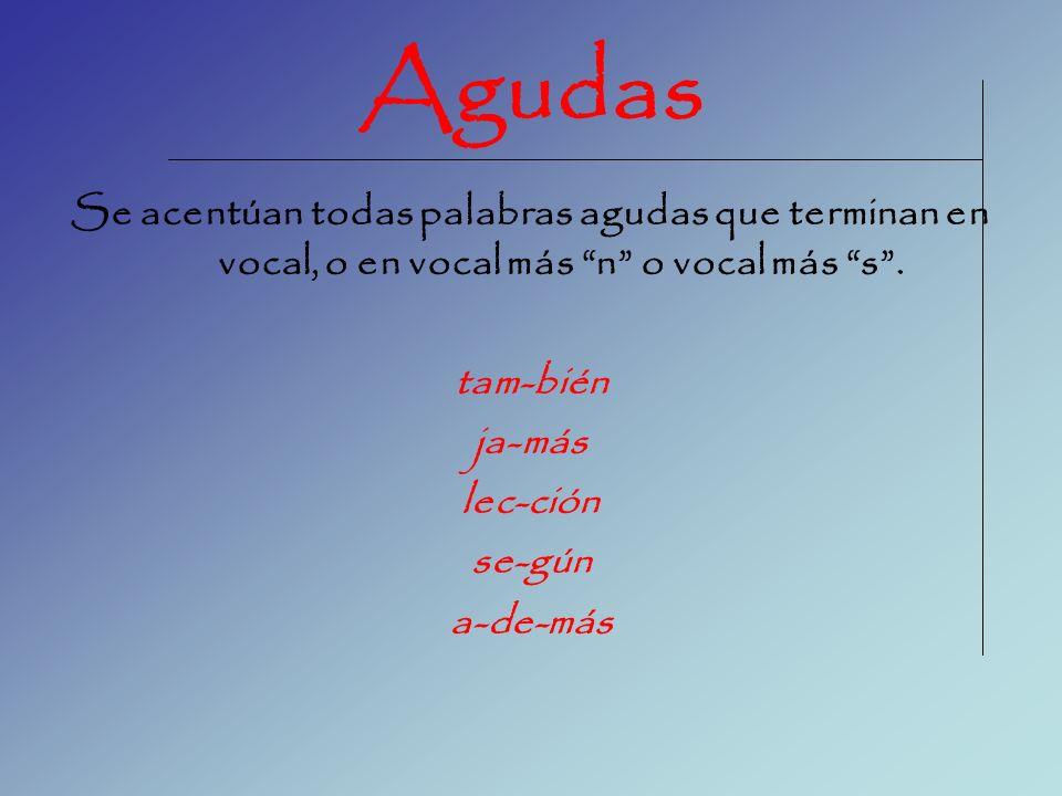 Agudas Se acentúan todas palabras agudas que terminan en vocal, o en vocal más n o vocal más s .