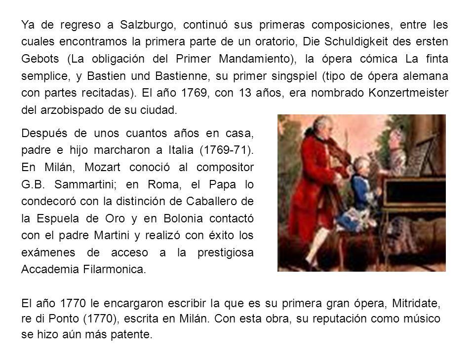 Ya de regreso a Salzburgo, continuó sus primeras composiciones, entre les cuales encontramos la primera parte de un oratorio, Die Schuldigkeit des ersten Gebots (La obligación del Primer Mandamiento), la ópera cómica La finta semplice, y Bastien und Bastienne, su primer singspiel (tipo de ópera alemana con partes recitadas). El año 1769, con 13 años, era nombrado Konzertmeister del arzobispado de su ciudad.