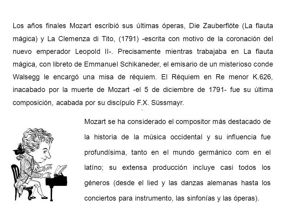 Los años finales Mozart escribió sus últimas óperas, Die Zauberflöte (La flauta mágica) y La Clemenza di Tito, (1791) -escrita con motivo de la coronación del nuevo emperador Leopold II-. Precisamente mientras trabajaba en La flauta mágica, con libreto de Emmanuel Schikaneder, el emisario de un misterioso conde Walsegg le encargó una misa de réquiem. El Réquiem en Re menor K.626, inacabado por la muerte de Mozart -el 5 de diciembre de 1791- fue su última composición, acabada por su discípulo F.X. Süssmayr.