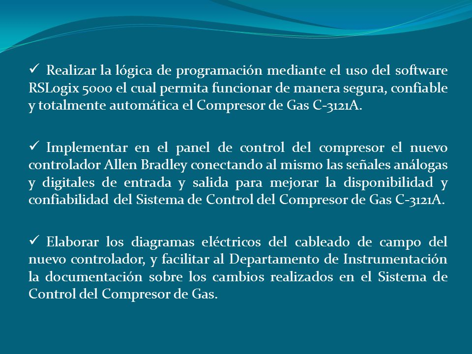 Realizar la lógica de programación mediante el uso del software RSLogix 5000 el cual permita funcionar de manera segura, confiable y totalmente automática el Compresor de Gas C-3121A.