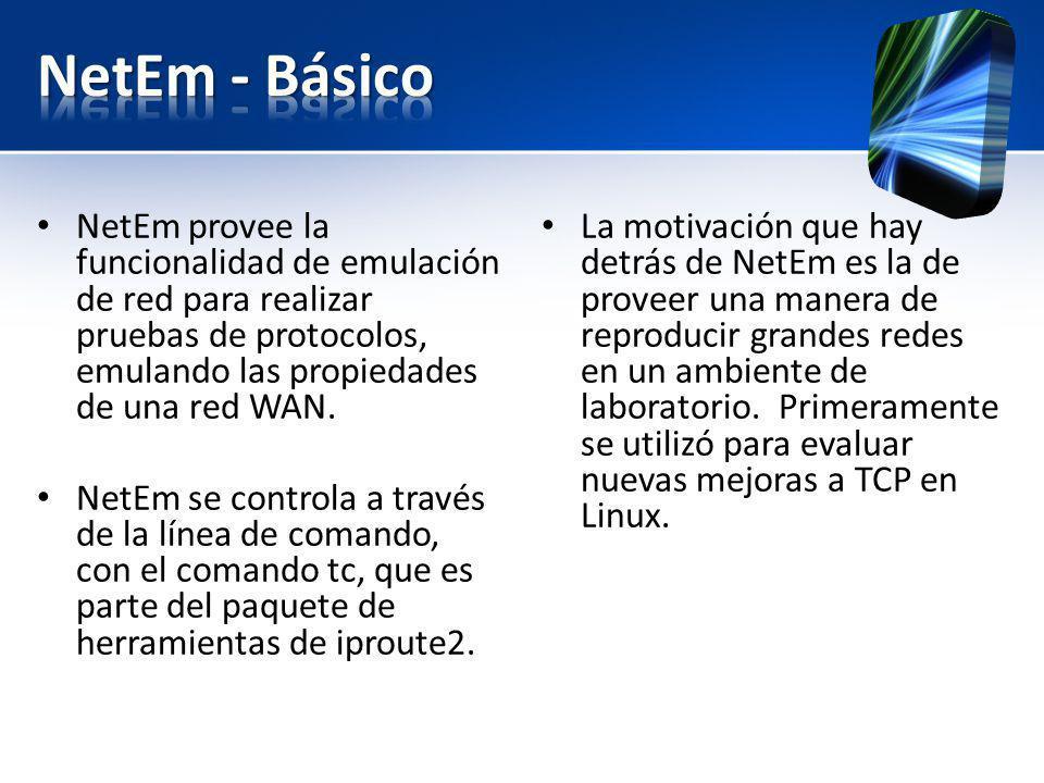 NetEm - Básico NetEm provee la funcionalidad de emulación de red para realizar pruebas de protocolos, emulando las propiedades de una red WAN.