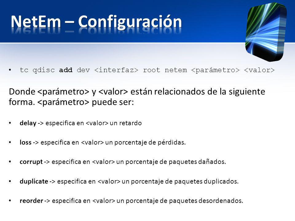 NetEm – Configuración tc qdisc add dev <interfaz> root netem <parámetro> <valor>