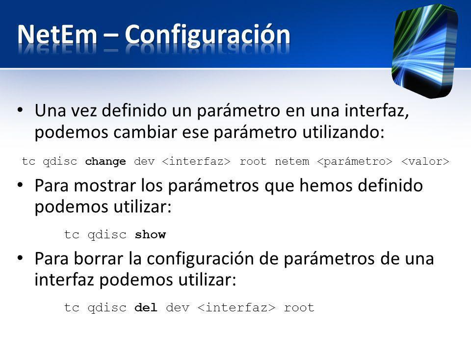 NetEm – Configuración Una vez definido un parámetro en una interfaz, podemos cambiar ese parámetro utilizando: