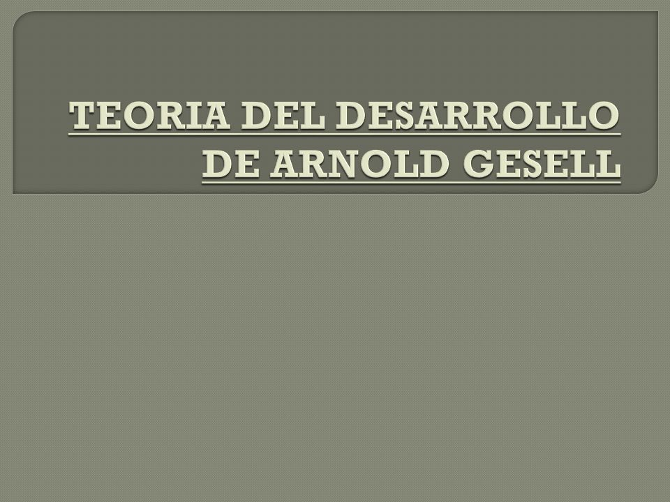 TEORIA DEL DESARROLLO DE ARNOLD GESELL
