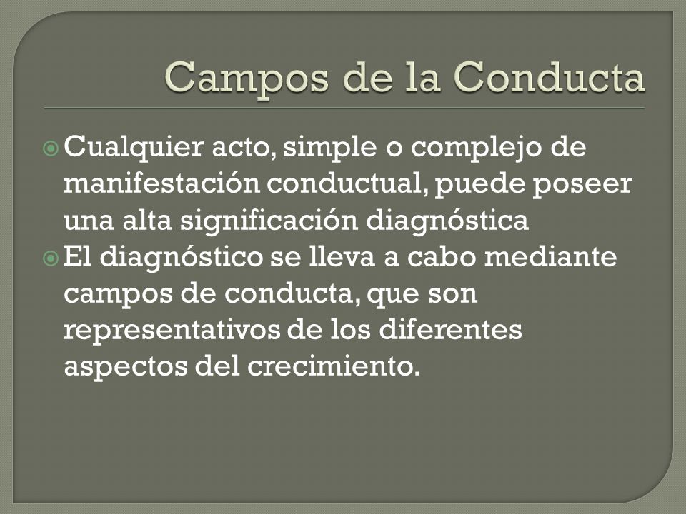 Campos de la Conducta Cualquier acto, simple o complejo de manifestación conductual, puede poseer una alta significación diagnóstica.