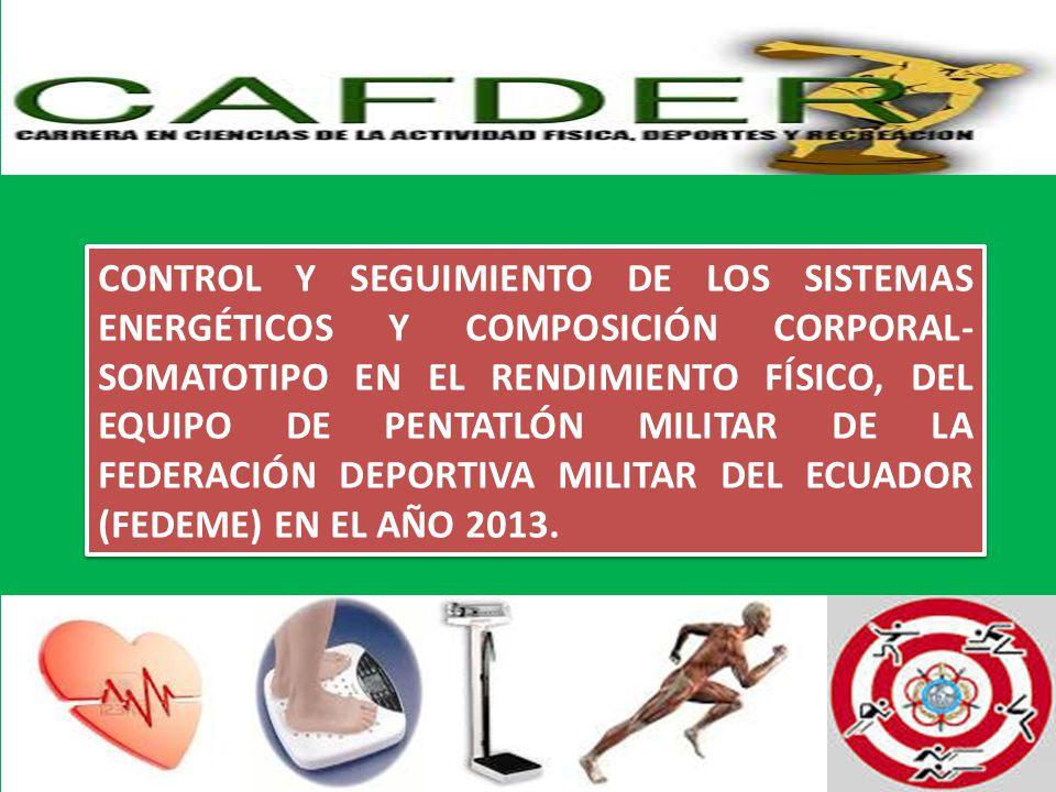 CONTROL Y SEGUIMIENTO DE LOS SISTEMAS ENERGÉTICOS Y COMPOSICIÓN CORPORAL-SOMATOTIPO EN EL RENDIMIENTO FÍSICO, DEL EQUIPO DE PENTATLÓN MILITAR DE LA FEDERACIÓN DEPORTIVA MILITAR DEL ECUADOR (FEDEME) EN EL AÑO 2013.