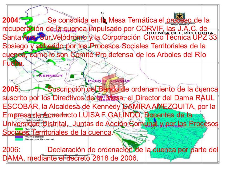 2004: Se consolida en la Mesa Temática el proceso de la recuperación de la cuenca impulsado por CORVIF, las J.A.C. de Santa Ana Sur,Velódromo y la Corporación Cívico Técnica UPZ 33 Sosiego y adherido por los Procesos Sociales Territoriales de la cuenca, como lo son Comité Pro defensa de los Arboles del Río Fucha.