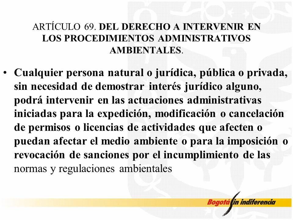 ARTÍCULO 69. DEL DERECHO A INTERVENIR EN LOS PROCEDIMIENTOS ADMINISTRATIVOS AMBIENTALES.