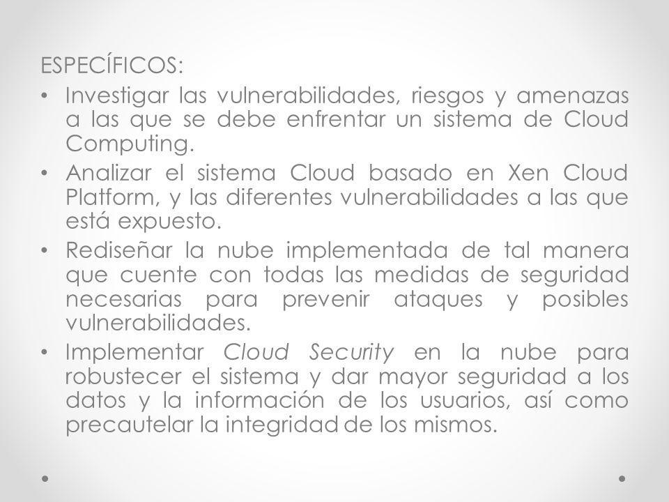ESPECÍFICOS: Investigar las vulnerabilidades, riesgos y amenazas a las que se debe enfrentar un sistema de Cloud Computing.