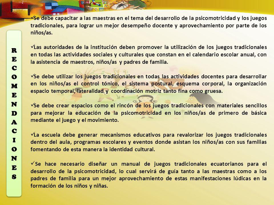 Se debe capacitar a las maestras en el tema del desarrollo de la psicomotricidad y los juegos tradicionales, para lograr un mejor desempeño docente y aprovechamiento por parte de los niños/as.