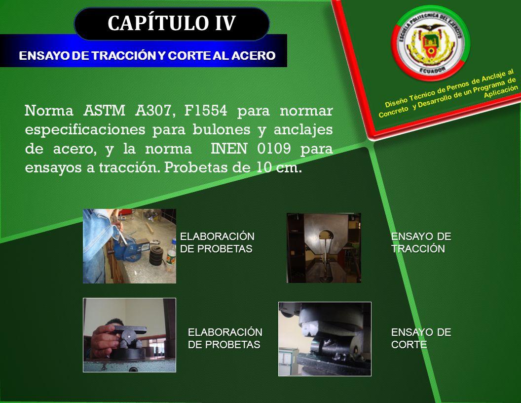 CAPÍTULO IV ENSAYO DE TRACCIÓN Y CORTE AL ACERO. Diseño Técnico de Pernos de Anclaje al Concreto y Desarrollo de un Programa de Aplicación.