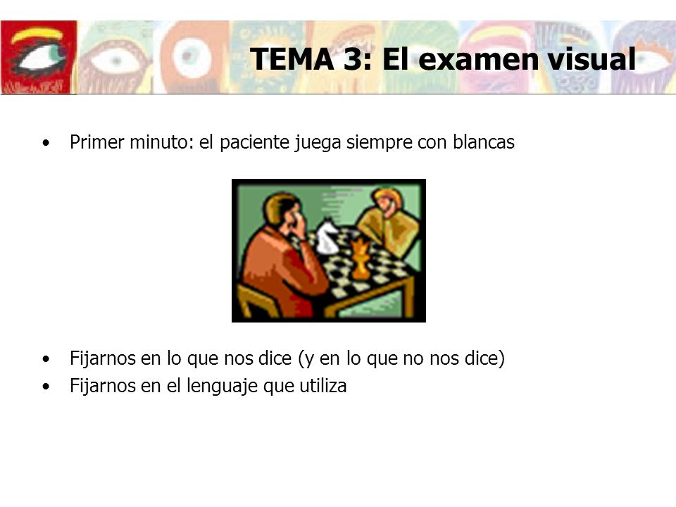 TEMA 3: El examen visual Primer minuto: el paciente juega siempre con blancas. Fijarnos en lo que nos dice (y en lo que no nos dice)