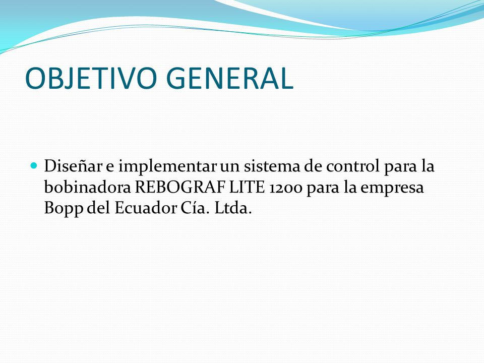 OBJETIVO GENERAL Diseñar e implementar un sistema de control para la bobinadora REBOGRAF LITE 1200 para la empresa Bopp del Ecuador Cía.