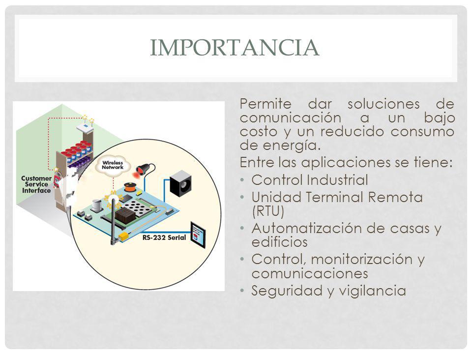 IMPORTANCIA Permite dar soluciones de comunicación a un bajo costo y un reducido consumo de energía.