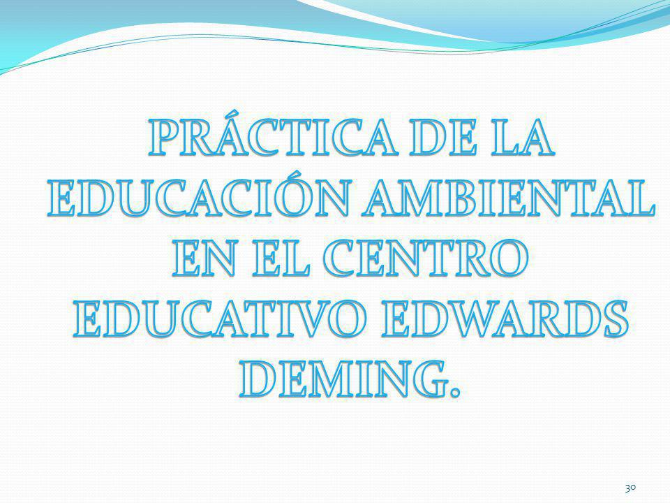 PRÁCTICA DE LA EDUCACIÓN AMBIENTAL EN EL CENTRO EDUCATIVO EDWARDS DEMING.