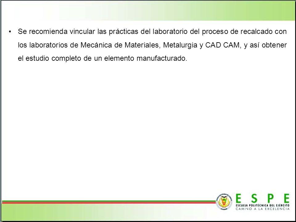 Se recomienda vincular las prácticas del laboratorio del proceso de recalcado con los laboratorios de Mecánica de Materiales, Metalurgia y CAD CAM, y así obtener el estudio completo de un elemento manufacturado.