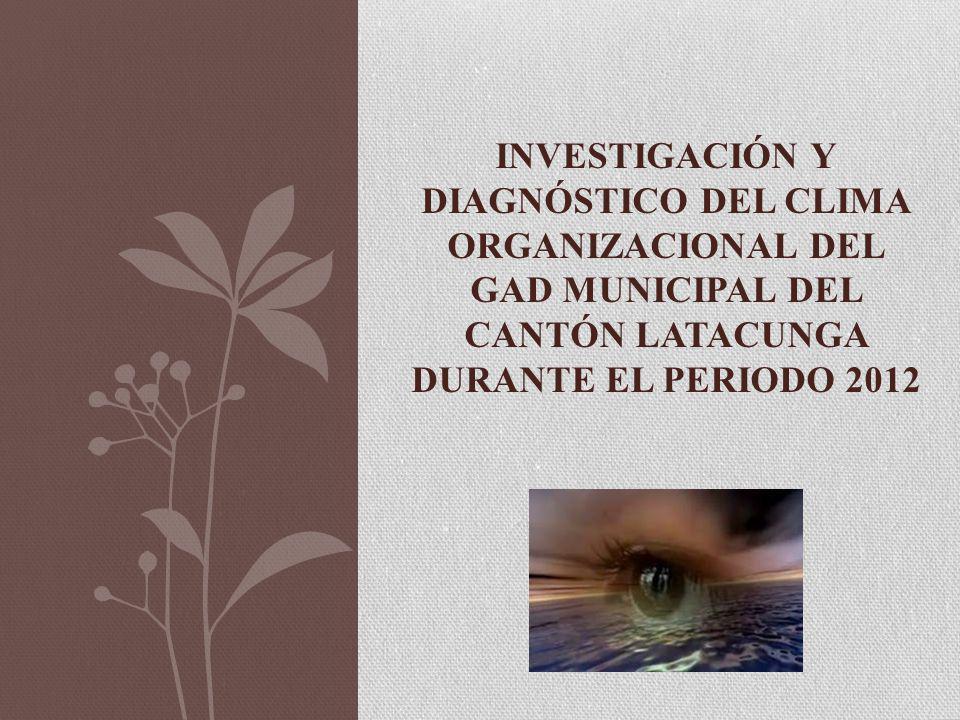 INVESTIGACIÓN Y DIAGNÓSTICO DEL CLIMA ORGANIZACIONAL DEL GAD MUNICIPAL DEL CANTÓN LATACUNGA DURANTE EL PERIODO 2012