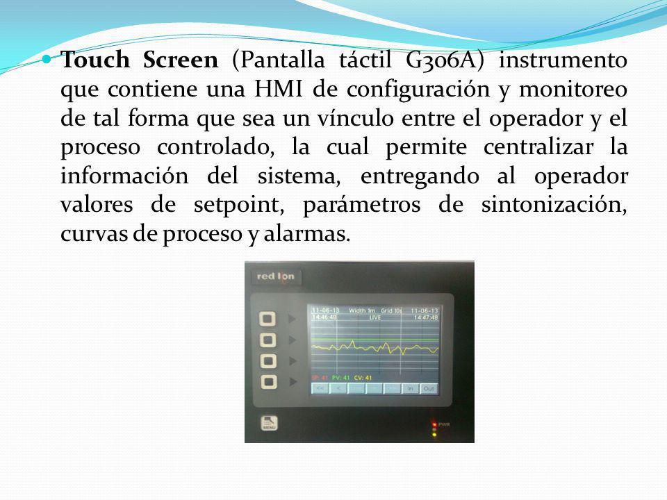 Touch Screen (Pantalla táctil G306A) instrumento que contiene una HMI de configuración y monitoreo de tal forma que sea un vínculo entre el operador y el proceso controlado, la cual permite centralizar la información del sistema, entregando al operador valores de setpoint, parámetros de sintonización, curvas de proceso y alarmas.
