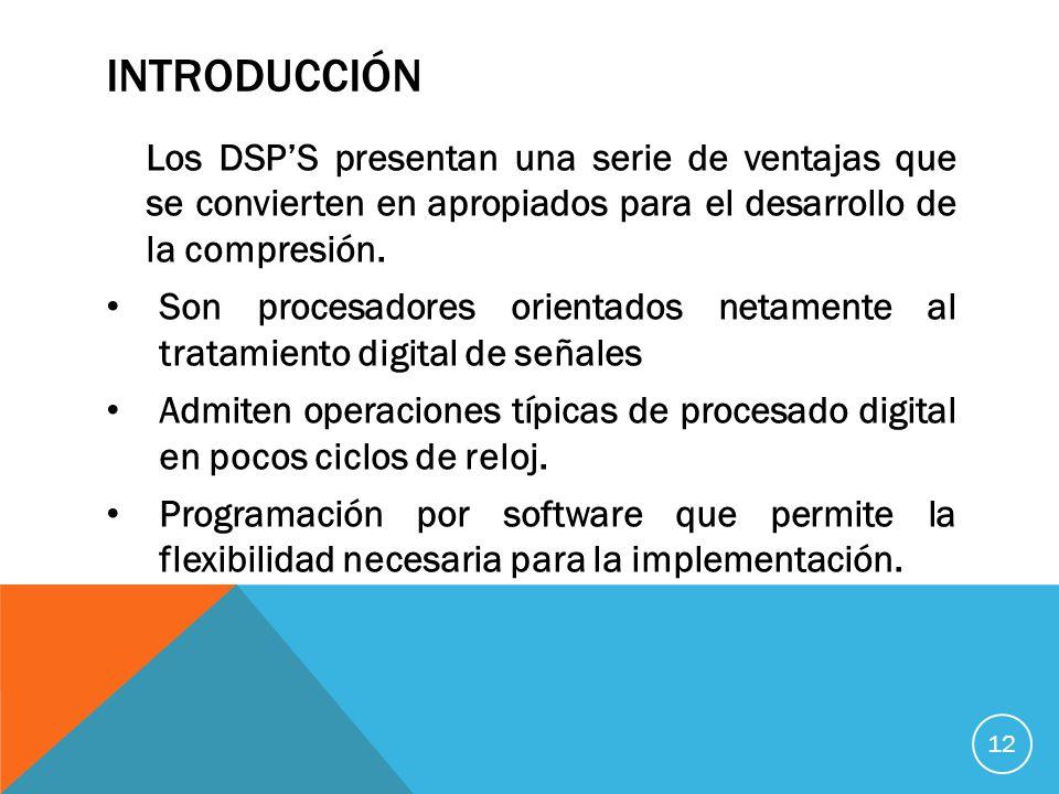 INTRODUCCIÓN Los DSP'S presentan una serie de ventajas que se convierten en apropiados para el desarrollo de la compresión.