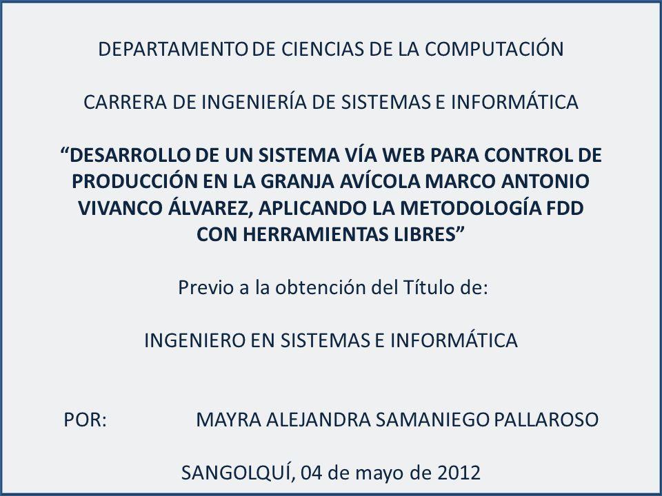 DEPARTAMENTO DE CIENCIAS DE LA COMPUTACIÓN CARRERA DE INGENIERÍA DE SISTEMAS E INFORMÁTICA DESARROLLO DE UN SISTEMA VÍA WEB PARA CONTROL DE PRODUCCIÓN EN LA GRANJA AVÍCOLA MARCO ANTONIO VIVANCO ÁLVAREZ, APLICANDO LA METODOLOGÍA FDD CON HERRAMIENTAS LIBRES Previo a la obtención del Título de: INGENIERO EN SISTEMAS E INFORMÁTICA POR: MAYRA ALEJANDRA SAMANIEGO PALLAROSO