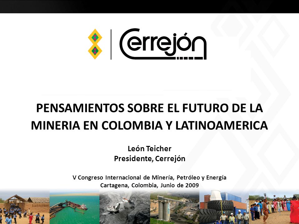 PENSAMIENTOS SOBRE EL FUTURO DE LA MINERIA EN COLOMBIA Y LATINOAMERICA León Teicher Presidente, Cerrejón V Congreso Internacional de Minería, Petróleo y Energía Cartagena, Colombia, Junio de 2009