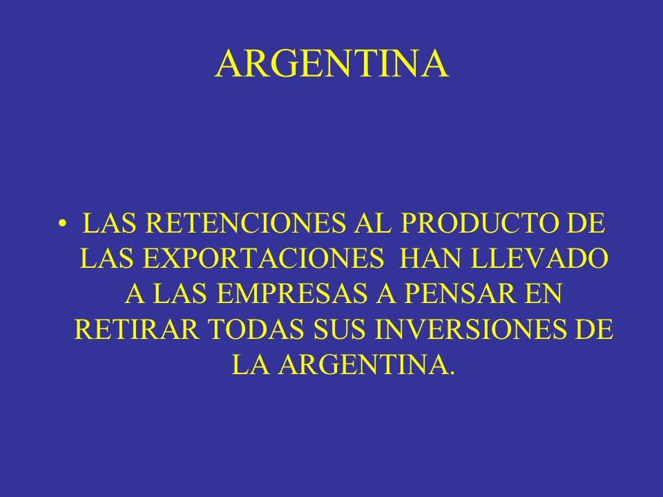 ARGENTINALAS RETENCIONES AL PRODUCTO DE LAS EXPORTACIONES HAN LLEVADO A LAS EMPRESAS A PENSAR EN RETIRAR TODAS SUS INVERSIONES DE LA ARGENTINA.