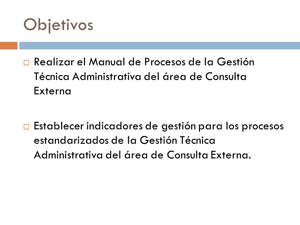 Objetivos Realizar el Manual de Procesos de la Gestión Técnica Administrativa del área de Consulta Externa.