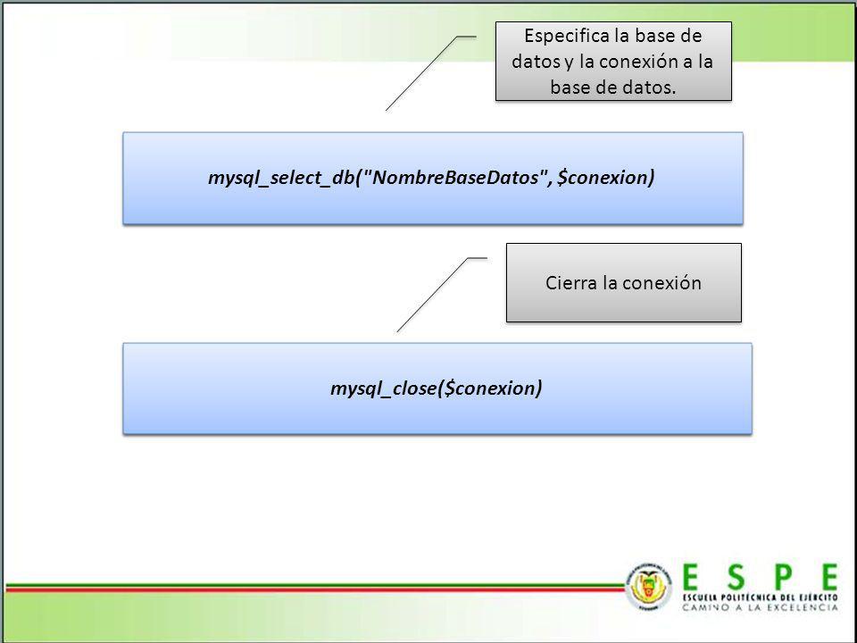 mysql_select_db( NombreBaseDatos , $conexion) mysql_close($conexion)