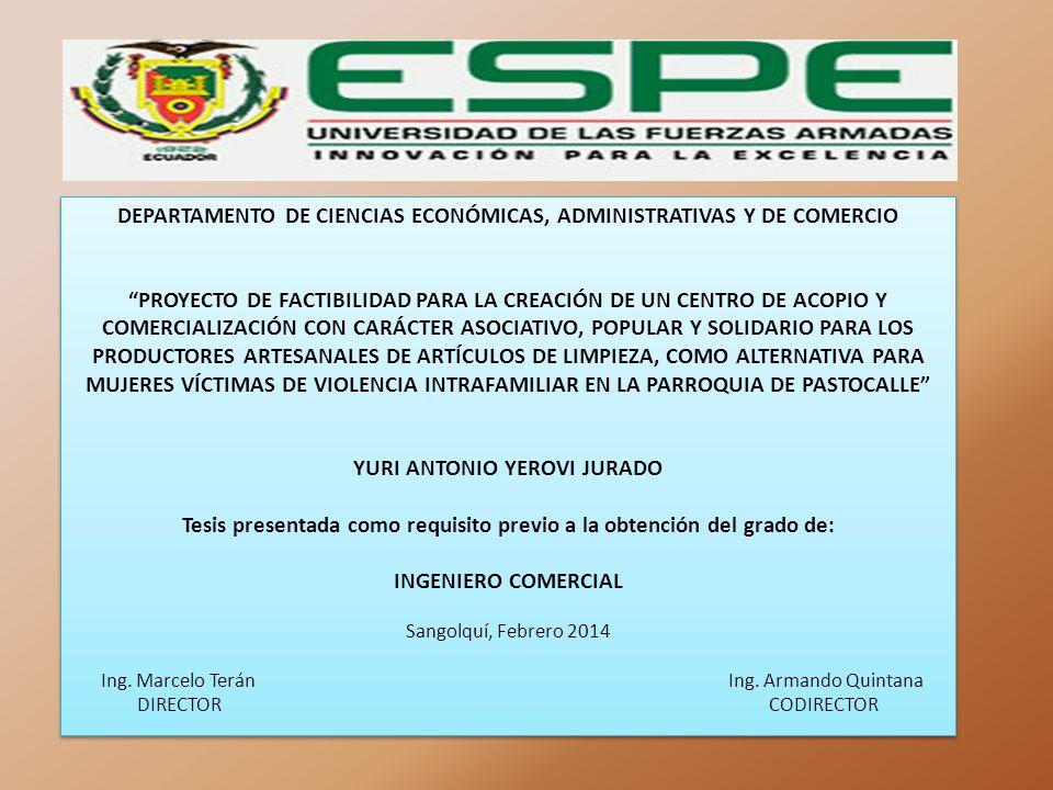 DEPARTAMENTO DE CIENCIAS ECONÓMICAS, ADMINISTRATIVAS Y DE COMERCIO PROYECTO DE FACTIBILIDAD PARA LA CREACIÓN DE UN CENTRO DE ACOPIO Y COMERCIALIZACIÓN CON CARÁCTER ASOCIATIVO, POPULAR Y SOLIDARIO PARA LOS PRODUCTORES ARTESANALES DE ARTÍCULOS DE LIMPIEZA, COMO ALTERNATIVA PARA MUJERES VÍCTIMAS DE VIOLENCIA INTRAFAMILIAR EN LA PARROQUIA DE PASTOCALLE YURI ANTONIO YEROVI JURADO Tesis presentada como requisito previo a la obtención del grado de: INGENIERO COMERCIAL Sangolquí, Febrero 2014 Ing.