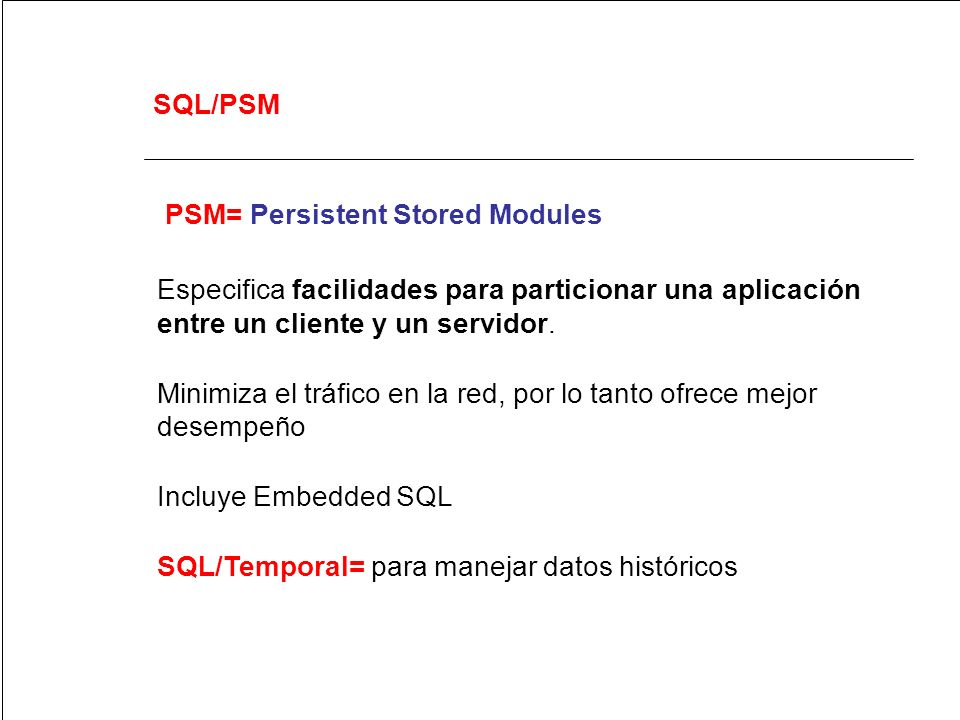 SQL/PSM PSM= Persistent Stored Modules. Especifica facilidades para particionar una aplicación entre un cliente y un servidor.