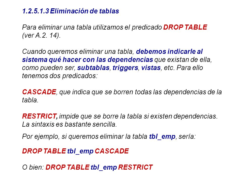 1.2.5.1.3 Eliminación de tablasPara eliminar una tabla utilizamos el predicado DROP TABLE. (ver A.2. 14).