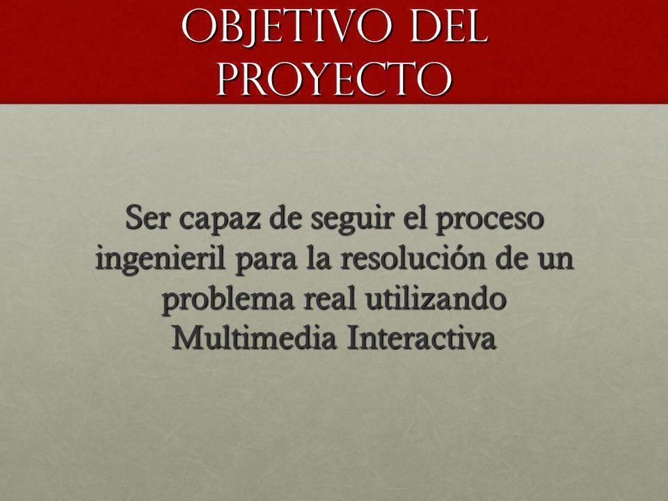 OBJETIVO DEL PROYECTO Ser capaz de seguir el proceso ingenieril para la resolución de un problema real utilizando Multimedia Interactiva.