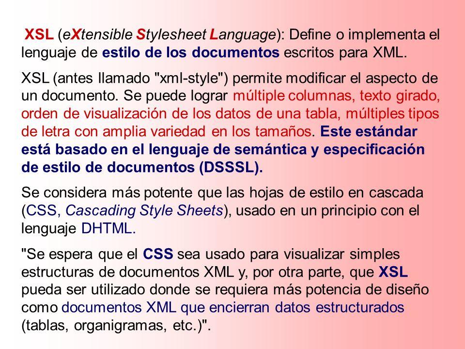 XSL (eXtensible Stylesheet Language): Define o implementa el lenguaje de estilo de los documentos escritos para XML.