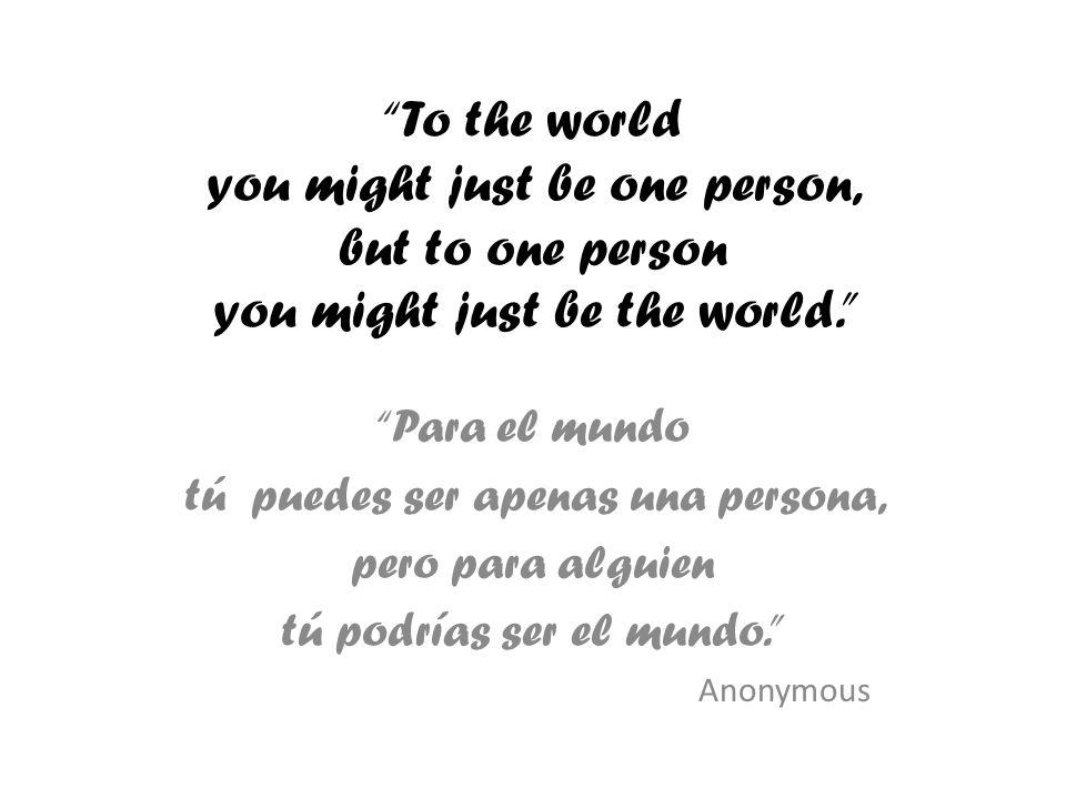 To the world you might just be one person, but to one person you might just be the world.