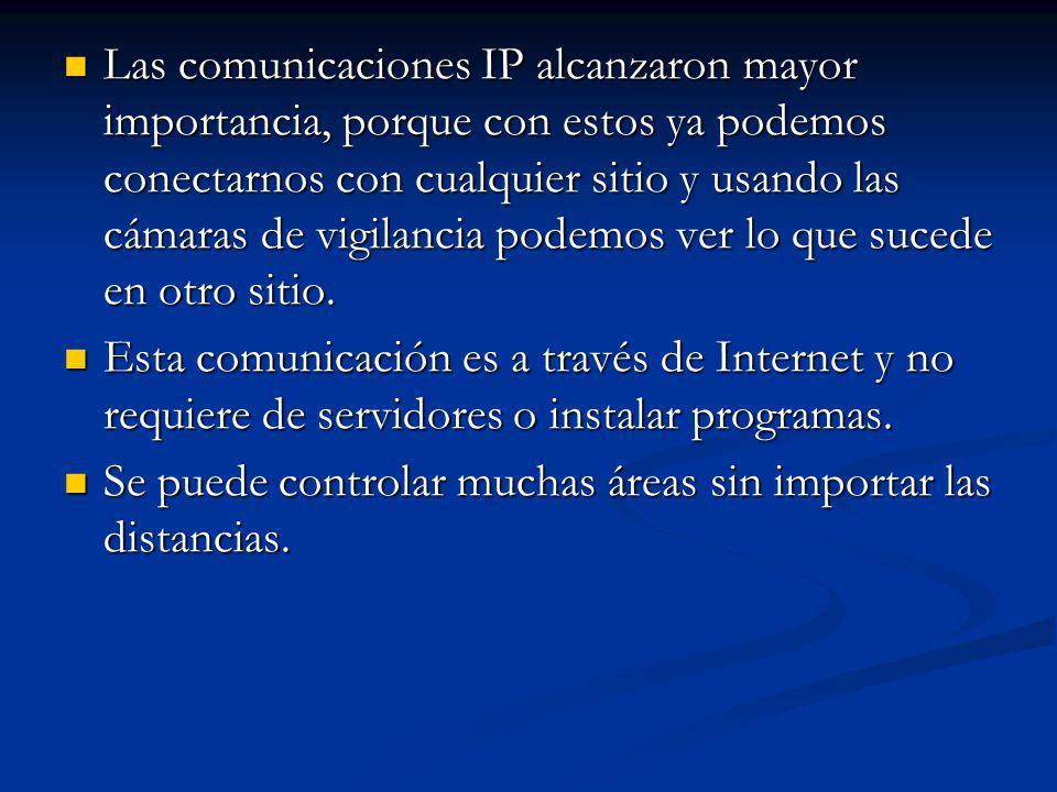 Las comunicaciones IP alcanzaron mayor importancia, porque con estos ya podemos conectarnos con cualquier sitio y usando las cámaras de vigilancia podemos ver lo que sucede en otro sitio.