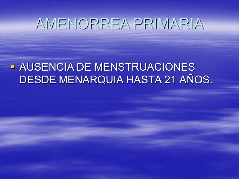 AMENORREA PRIMARIA AUSENCIA DE MENSTRUACIONES DESDE MENARQUIA HASTA 21 AÑOS.