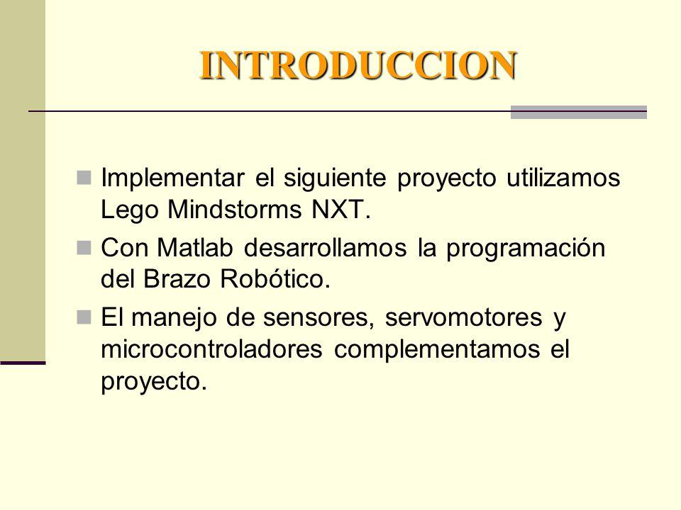 INTRODUCCION Implementar el siguiente proyecto utilizamos Lego Mindstorms NXT. Con Matlab desarrollamos la programación del Brazo Robótico.