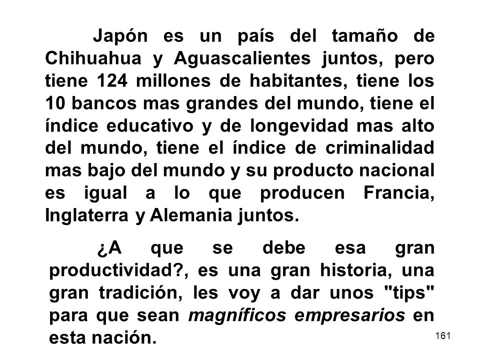 Japón es un país del tamaño de Chihuahua y Aguascalientes juntos, pero tiene 124 millones de habitantes, tiene los 10 bancos mas grandes del mundo, tiene el índice educativo y de longevidad mas alto del mundo, tiene el índice de criminalidad mas bajo del mundo y su producto nacional es igual a lo que producen Francia, Inglaterra y Alemania juntos.