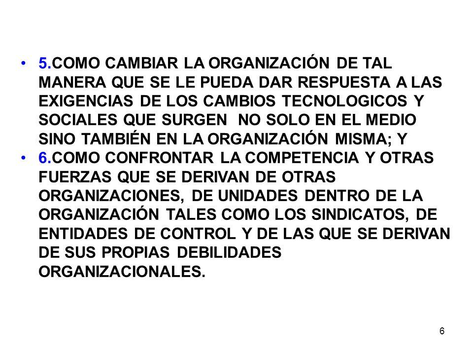5.COMO CAMBIAR LA ORGANIZACIÓN DE TAL MANERA QUE SE LE PUEDA DAR RESPUESTA A LAS EXIGENCIAS DE LOS CAMBIOS TECNOLOGICOS Y SOCIALES QUE SURGEN NO SOLO EN EL MEDIO SINO TAMBIÉN EN LA ORGANIZACIÓN MISMA; Y