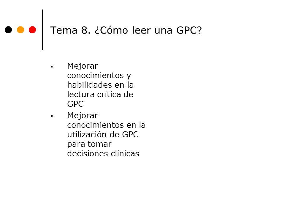 Tema 8. ¿Cómo leer una GPC Mejorar conocimientos y habilidades en la lectura crítica de GPC.