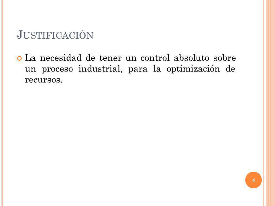 Justificación La necesidad de tener un control absoluto sobre un proceso industrial, para la optimización de recursos.
