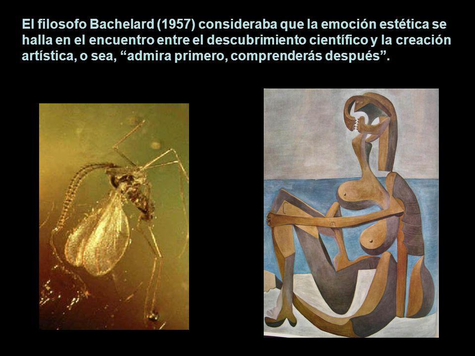 El filosofo Bachelard (1957) consideraba que la emoción estética se halla en el encuentro entre el descubrimiento científico y la creación artística, o sea, admira primero, comprenderás después .