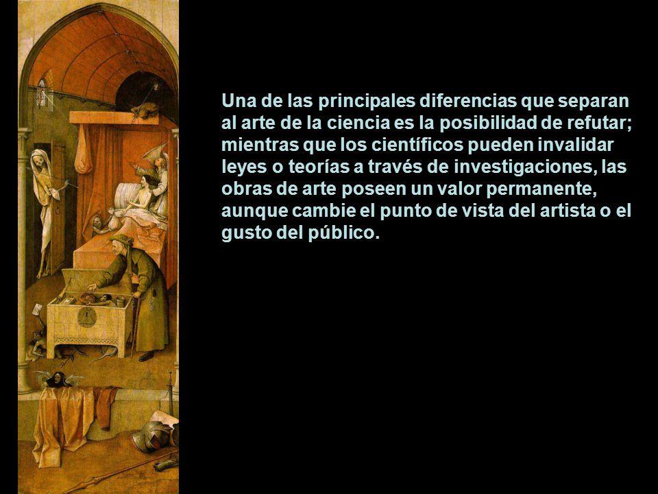 Una de las principales diferencias que separan al arte de la ciencia es la posibilidad de refutar; mientras que los científicos pueden invalidar leyes o teorías a través de investigaciones, las obras de arte poseen un valor permanente, aunque cambie el punto de vista del artista o el gusto del público.