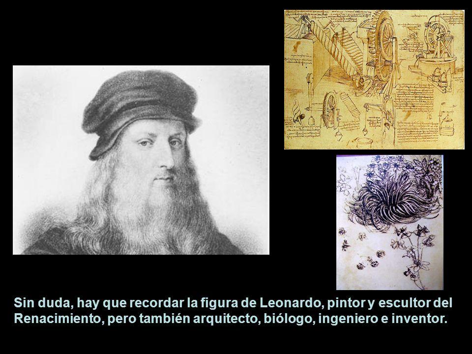 Sin duda, hay que recordar la figura de Leonardo, pintor y escultor del Renacimiento, pero también arquitecto, biólogo, ingeniero e inventor.