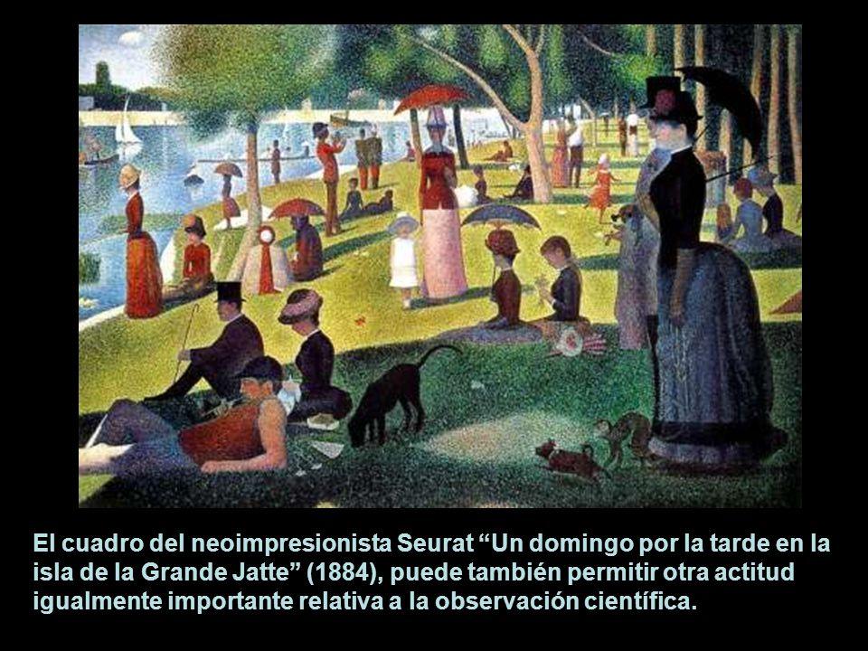 El cuadro del neoimpresionista Seurat Un domingo por la tarde en la isla de la Grande Jatte (1884), puede también permitir otra actitud igualmente importante relativa a la observación científica.