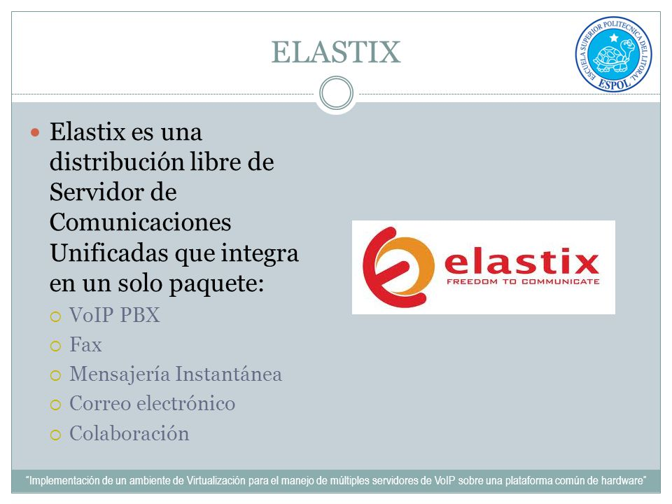 ELASTIX Elastix es una distribución libre de Servidor de Comunicaciones Unificadas que integra en un solo paquete: