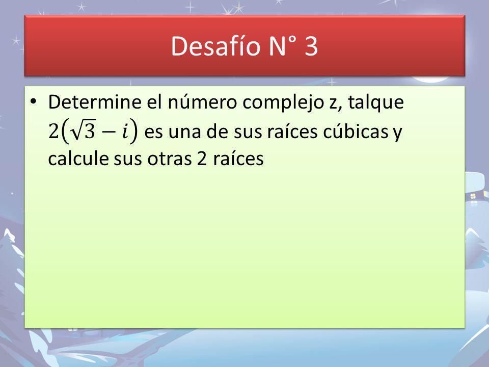 Desafío N° 3 Determine el número complejo z, talque 2 3 −𝑖 es una de sus raíces cúbicas y calcule sus otras 2 raíces.